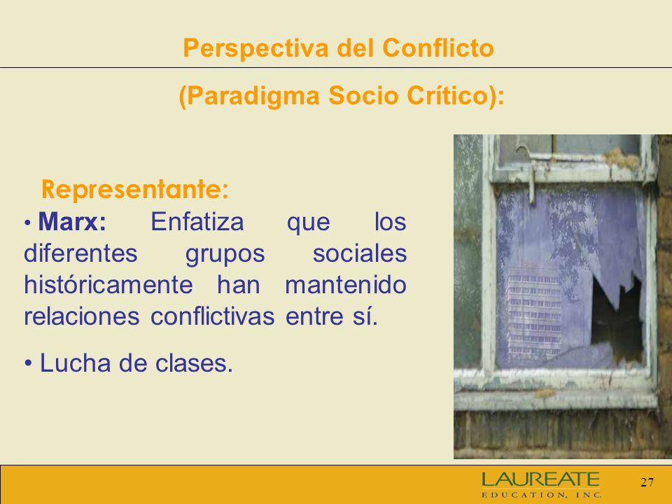 27 Perspectiva del Conflicto (Paradigma Socio Crítico): Representante: Marx: Enfatiza que los diferentes grupos sociales históricamente han mantenido