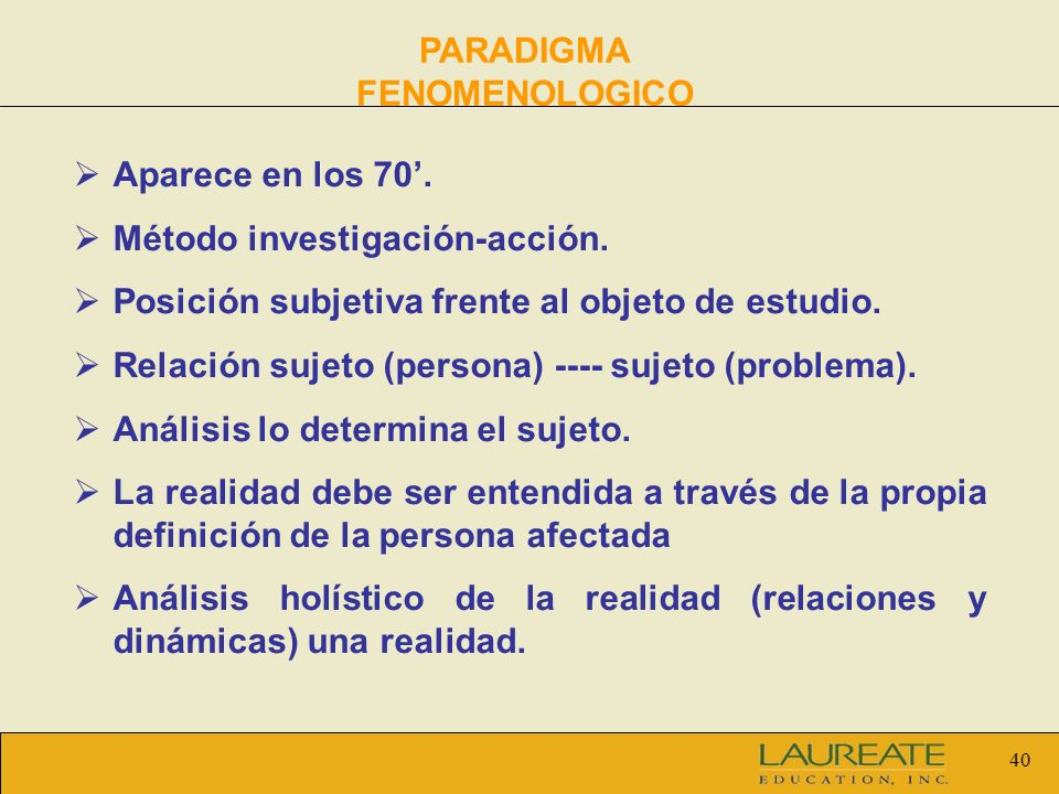 40 PARADIGMA FENOMENOLOGICO Aparece en los 70. Método investigación-acción. Posición subjetiva frente al objeto de estudio. Relación sujeto (persona)
