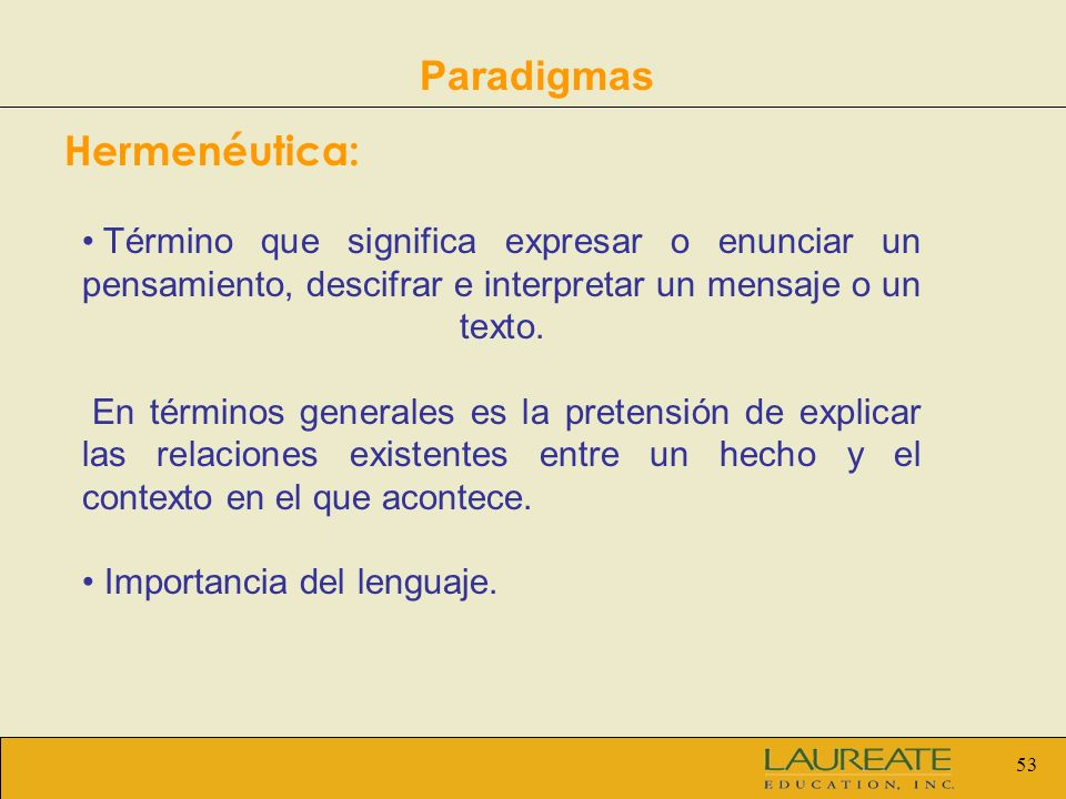 53 Paradigmas Hermenéutica: Término que significa expresar o enunciar un pensamiento, descifrar e interpretar un mensaje o un texto. En términos gener