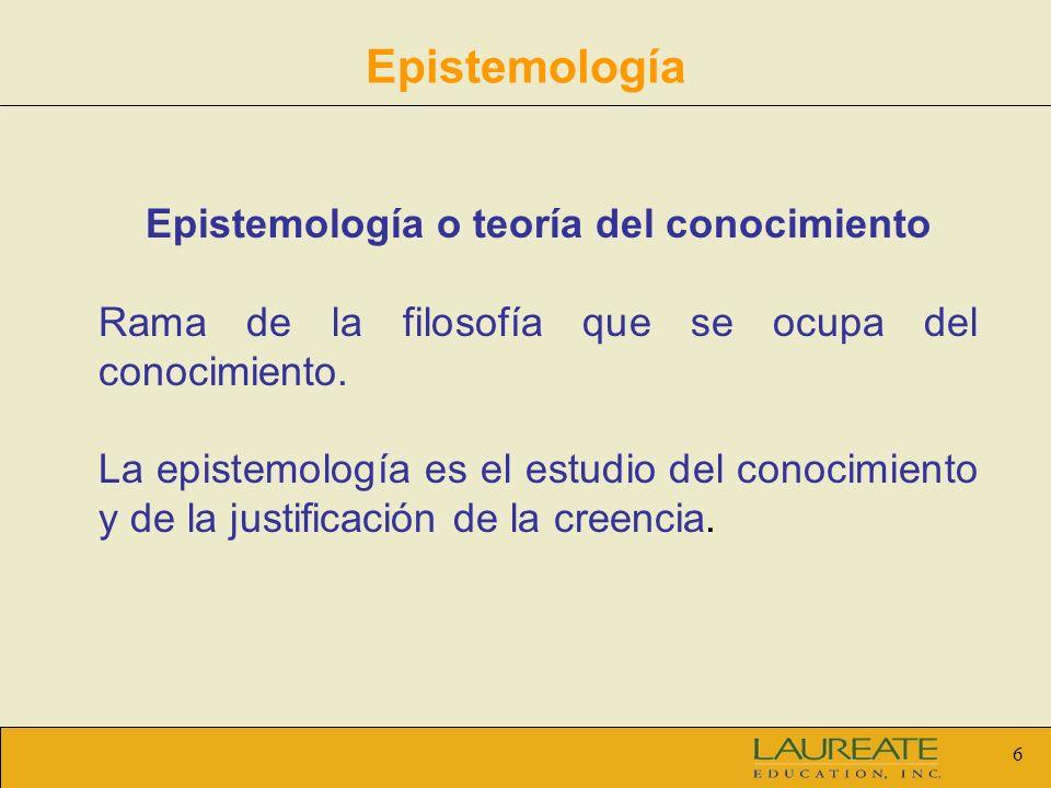 6 Epistemología Epistemología o teoría del conocimiento Rama de la filosofía que se ocupa del conocimiento. La epistemología es el estudio del conocim