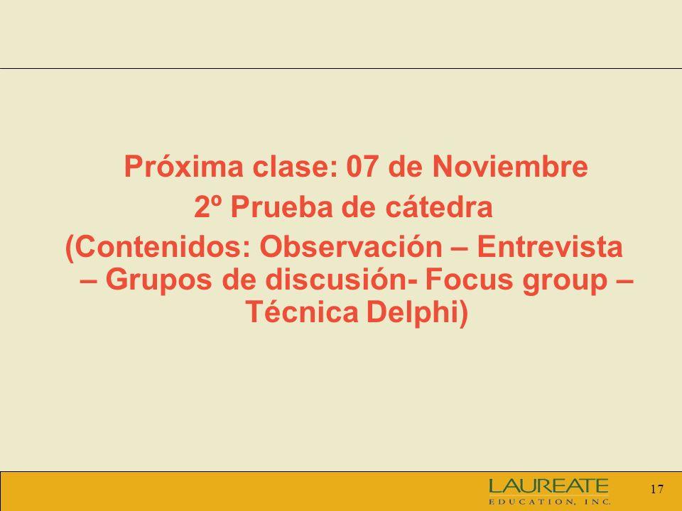 17 Próxima clase: 07 de Noviembre 2º Prueba de cátedra (Contenidos: Observación – Entrevista – Grupos de discusión- Focus group – Técnica Delphi)
