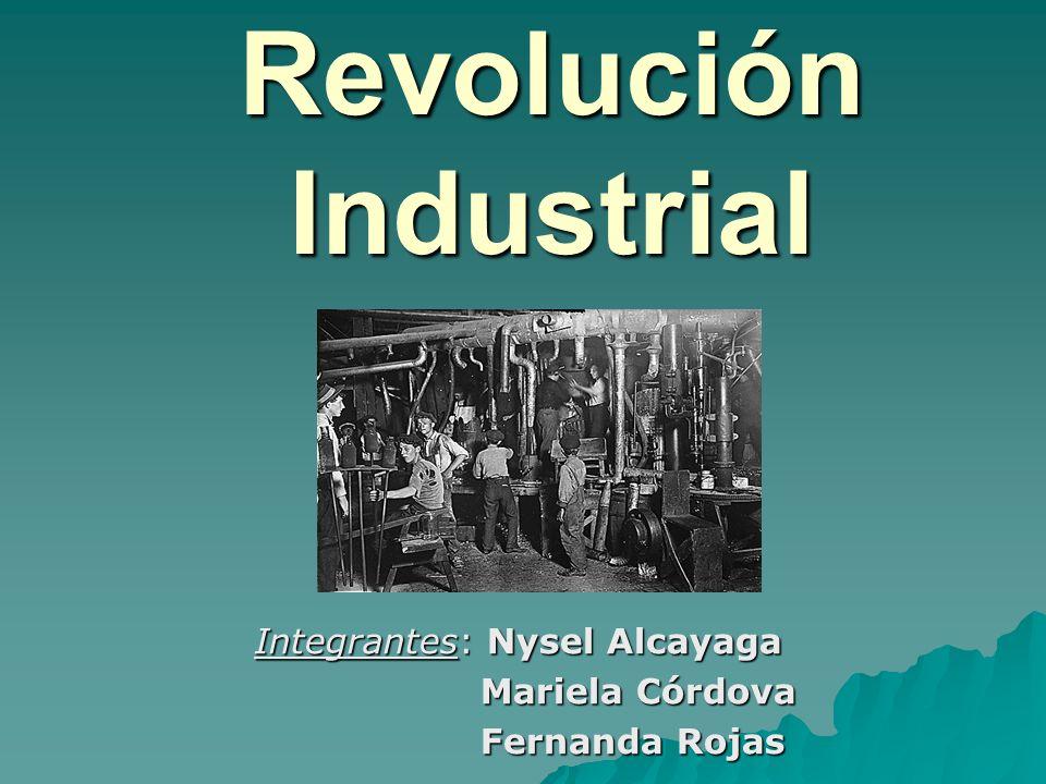 Revolución Industrial Integrantes: Nysel Alcayaga Mariela Córdova Mariela Córdova Fernanda Rojas Fernanda Rojas
