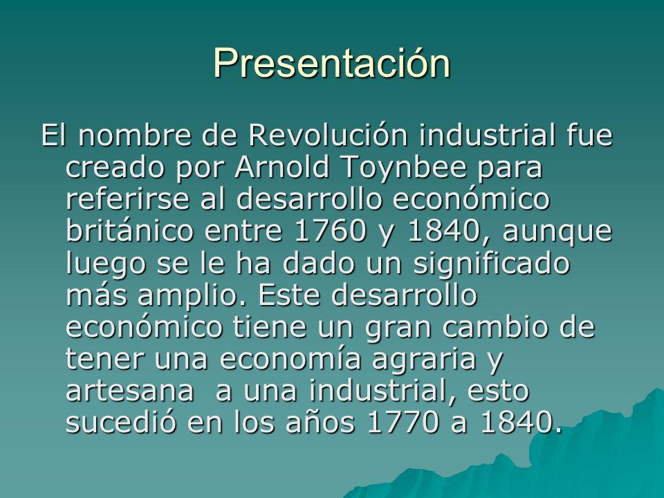 Presentación El nombre de Revolución industrial fue creado por Arnold Toynbee para referirse al desarrollo económico británico entre 1760 y 1840, aunq