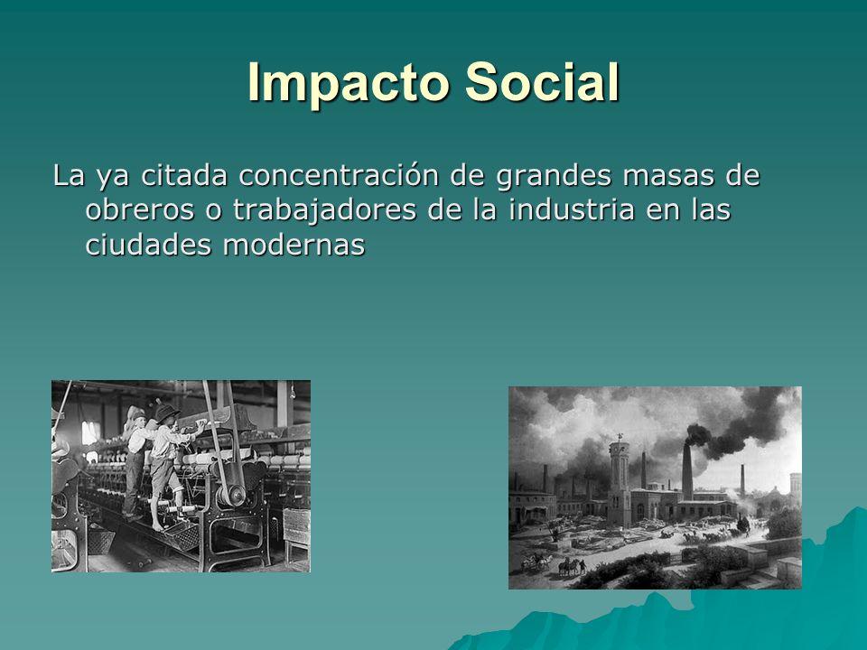 Impacto Social La ya citada concentración de grandes masas de obreros o trabajadores de la industria en las ciudades modernas