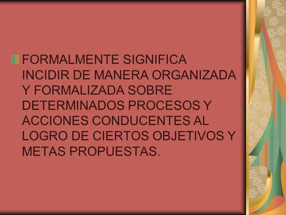 FORMALMENTE SIGNIFICA INCIDIR DE MANERA ORGANIZADA Y FORMALIZADA SOBRE DETERMINADOS PROCESOS Y ACCIONES CONDUCENTES AL LOGRO DE CIERTOS OBJETIVOS Y ME