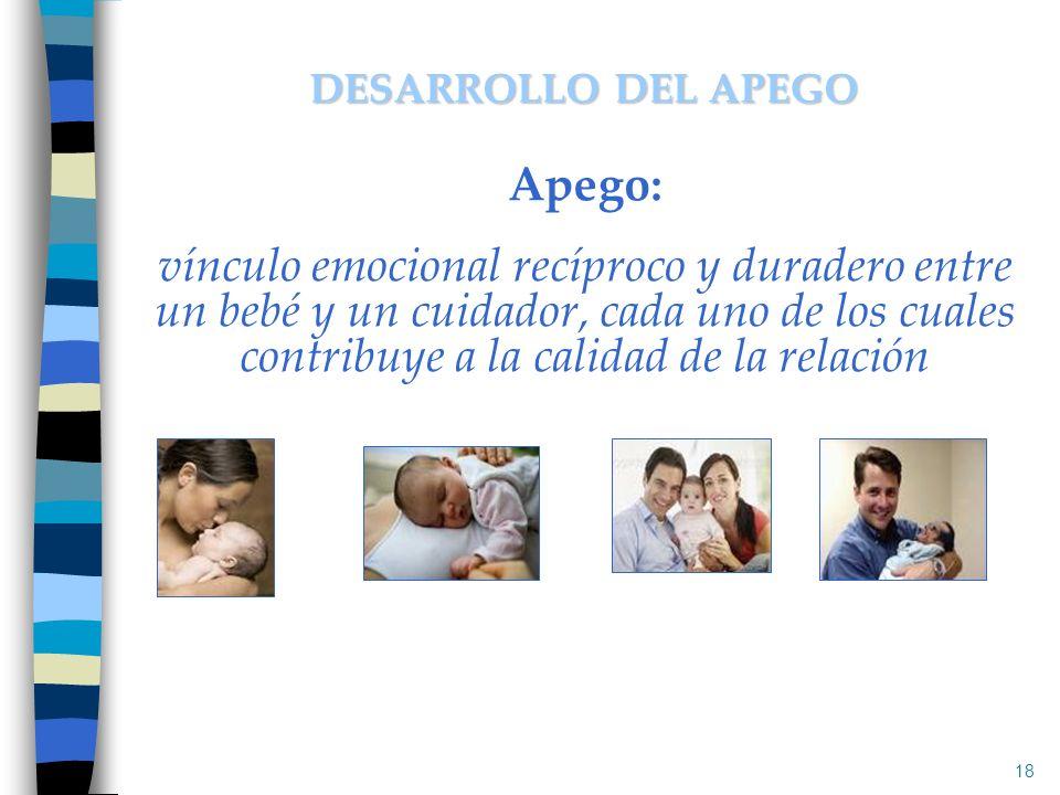 Apego: vínculo emocional recíproco y duradero entre un bebé y un cuidador, cada uno de los cuales contribuye a la calidad de la relación 18 DESARROLLO