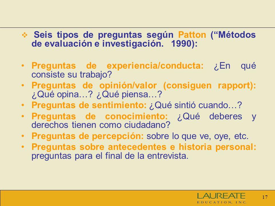 17 Seis tipos de preguntas según Patton (Métodos de evaluación e investigación. 1990): Preguntas de experiencia/conducta: ¿En qué consiste su trabajo?