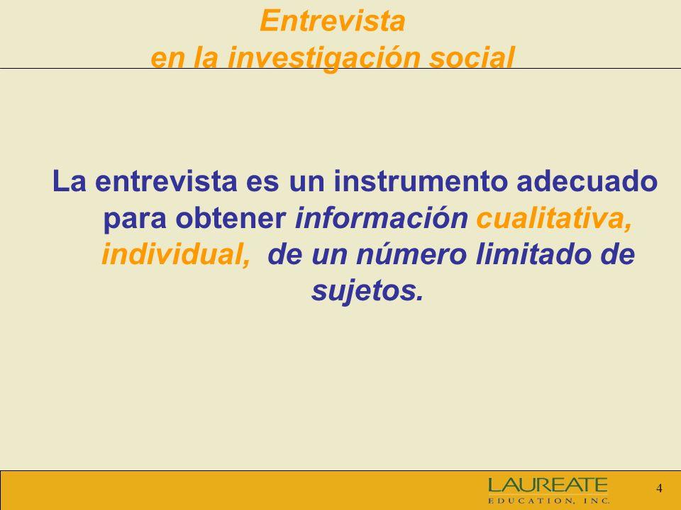 4 Entrevista en la investigación social La entrevista es un instrumento adecuado para obtener información cualitativa, individual, de un número limita