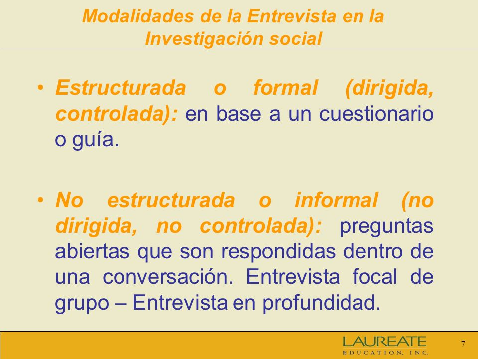 7 Modalidades de la Entrevista en la Investigación social Estructurada o formal (dirigida, controlada): en base a un cuestionario o guía. No estructur