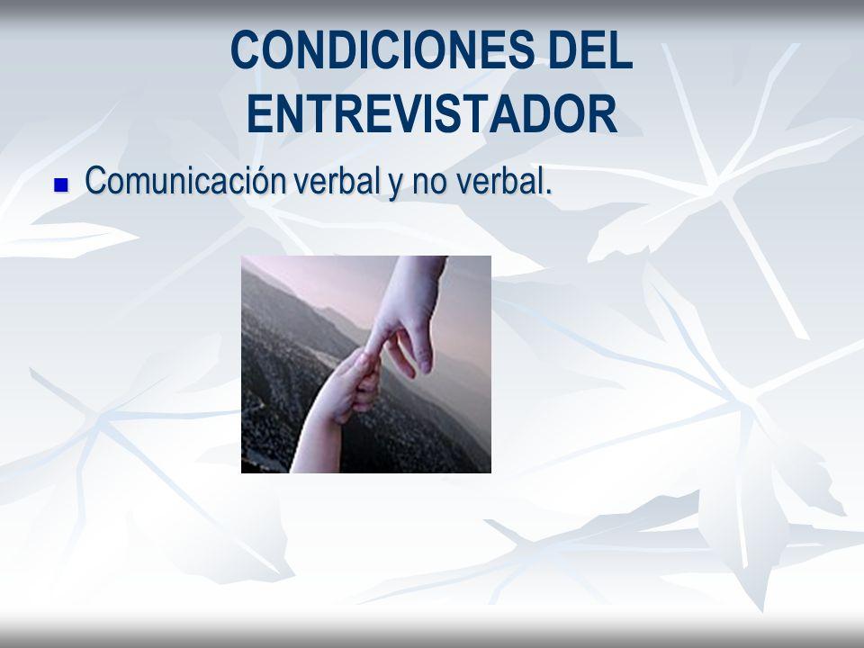 CONDICIONES DEL ENTREVISTADOR Comunicación verbal y no verbal. Comunicación verbal y no verbal.