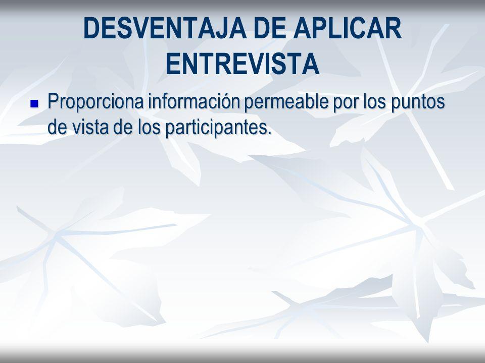 DESVENTAJA DE APLICAR ENTREVISTA Proporciona información permeable por los puntos de vista de los participantes. Proporciona información permeable por