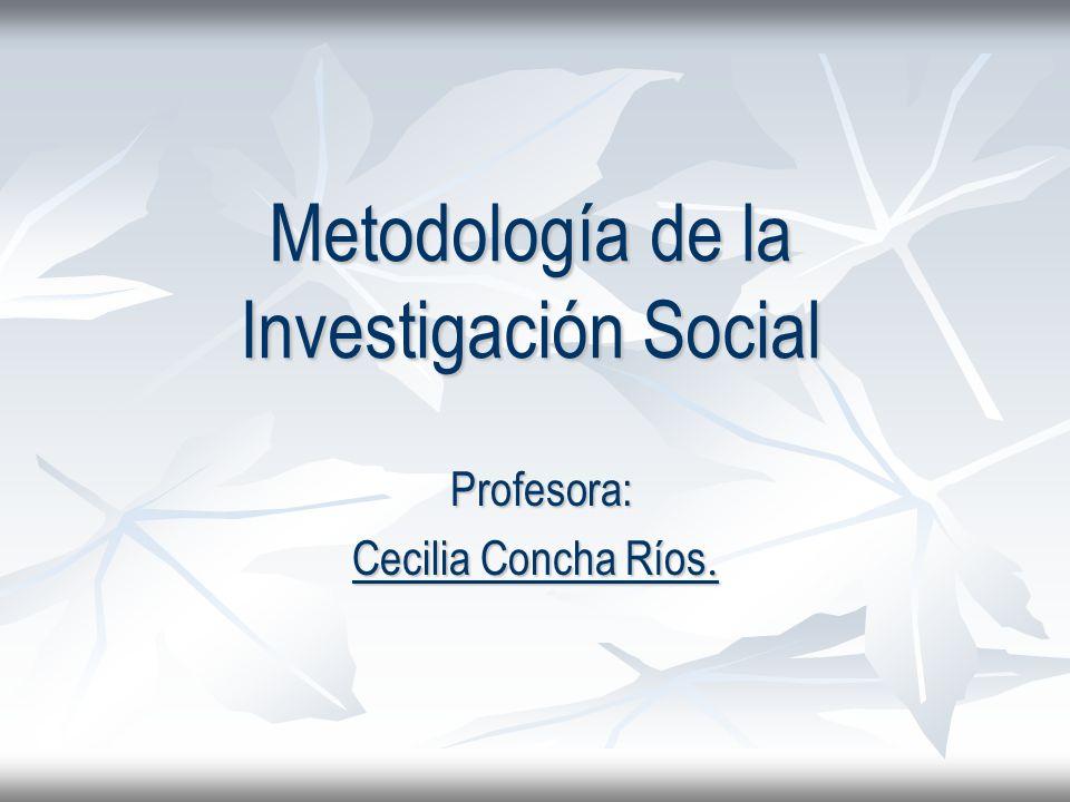 Metodología de la Investigación Social Profesora: Profesora: Cecilia Concha Ríos.