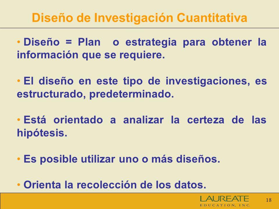 18 Diseño de Investigación Cuantitativa Diseño = Plan o estrategia para obtener la información que se requiere. El diseño en este tipo de investigacio