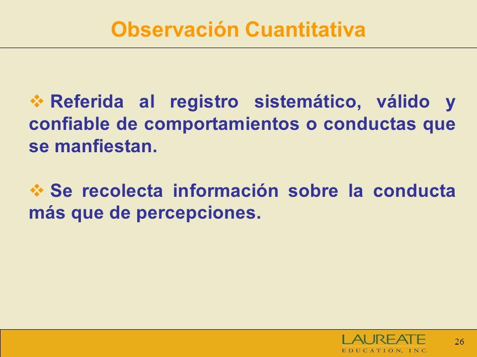 26 Observación Cuantitativa Referida al registro sistemático, válido y confiable de comportamientos o conductas que se manfiestan. Se recolecta inform