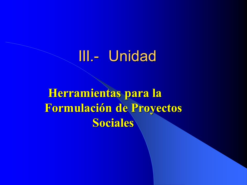 III.- Unidad Herramientas para la Formulación de Proyectos Sociales