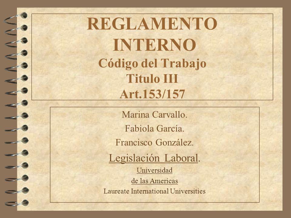 REGLAMENTO INTERNO Código del Trabajo Titulo III Art.153/157 Marina Carvallo. Fabiola García. Francisco González. Legislación Laboral. Universidad de