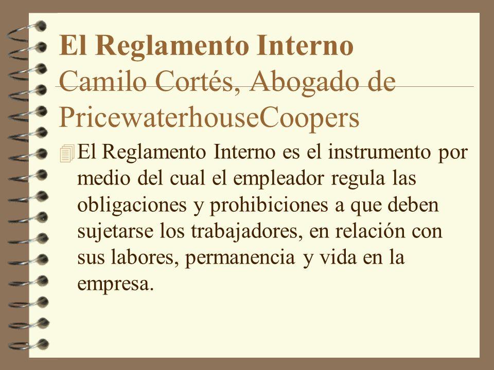 El Reglamento Interno Camilo Cortés, Abogado de PricewaterhouseCoopers 4 El Reglamento Interno es el instrumento por medio del cual el empleador regul