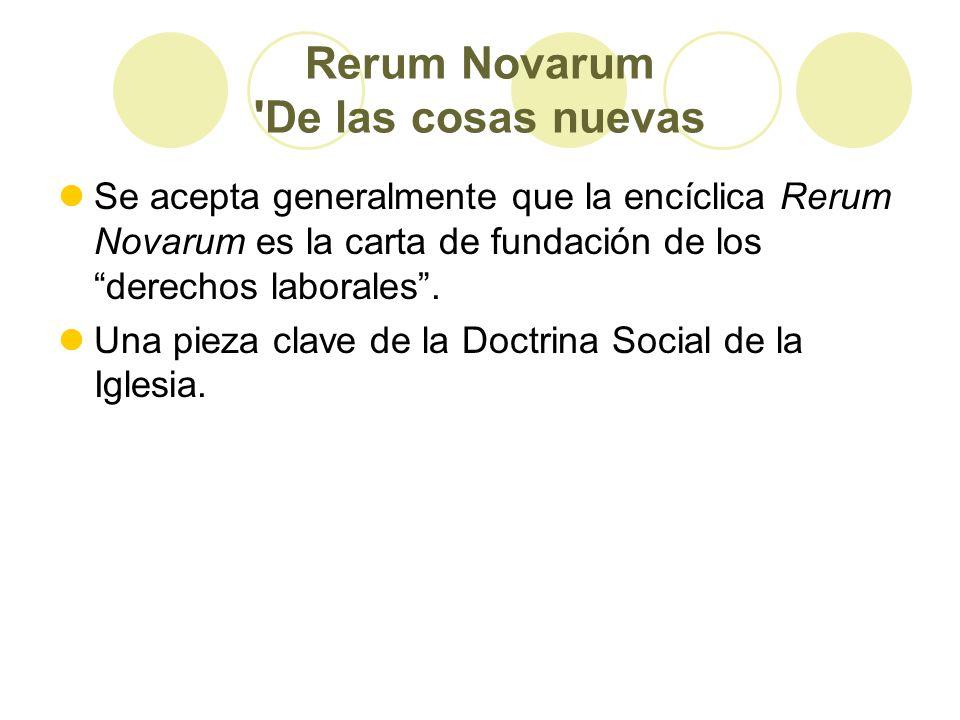 Rerum Novarum De las cosas nuevas Se acepta generalmente que la encíclica Rerum Novarum es la carta de fundación de los derechos laborales.