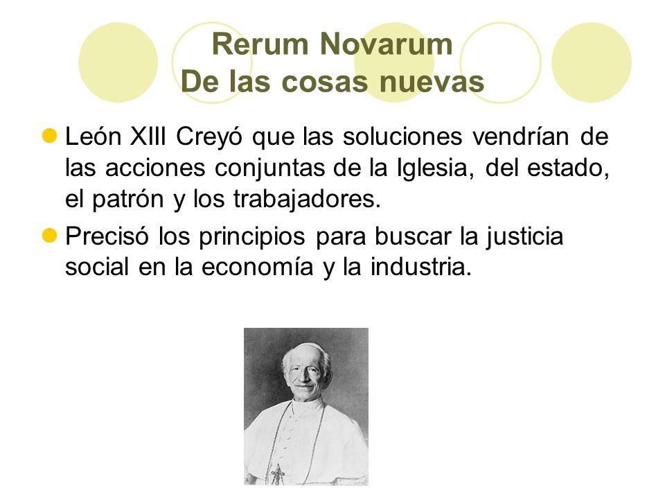 Rerum Novarum De las cosas nuevas León XIII Creyó que las soluciones vendrían de las acciones conjuntas de la Iglesia, del estado, el patrón y los trabajadores.