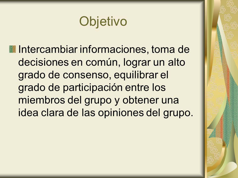 Objetivo Intercambiar informaciones, toma de decisiones en común, lograr un alto grado de consenso, equilibrar el grado de participación entre los mie