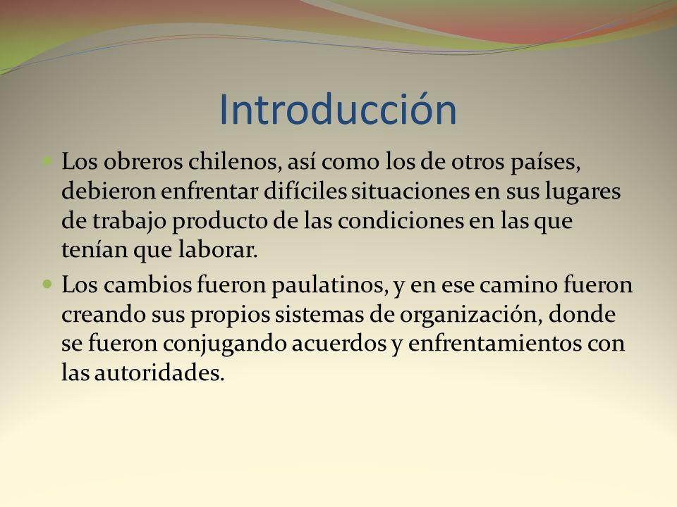 Introducción Los obreros chilenos, así como los de otros países, debieron enfrentar difíciles situaciones en sus lugares de trabajo producto de las co