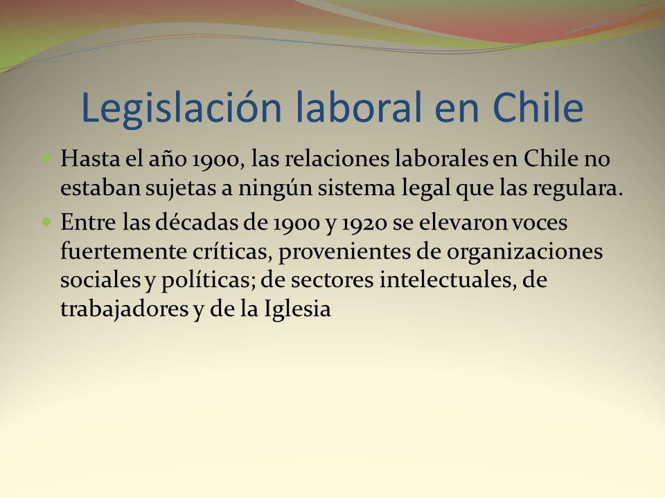Legislación laboral en Chile Hasta el año 1900, las relaciones laborales en Chile no estaban sujetas a ningún sistema legal que las regulara. Entre la