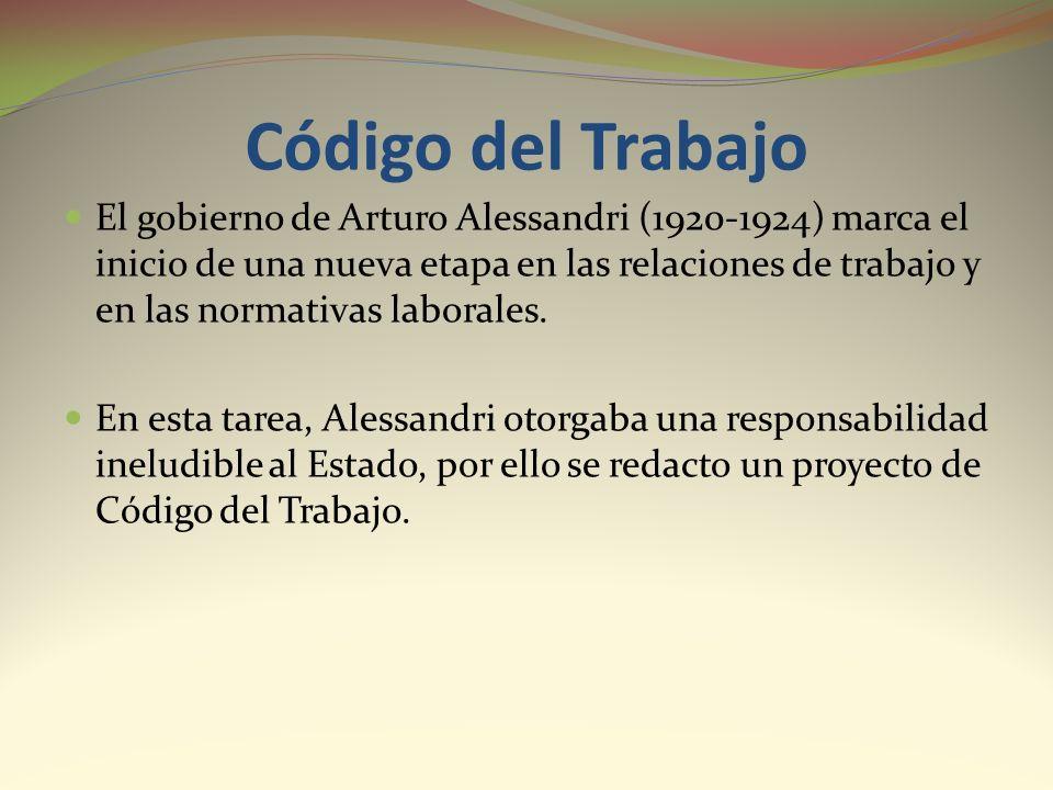 Código del Trabajo El gobierno de Arturo Alessandri (1920-1924) marca el inicio de una nueva etapa en las relaciones de trabajo y en las normativas la