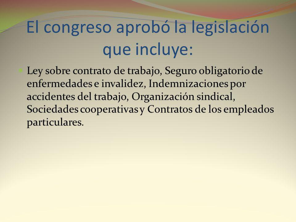 El congreso aprobó la legislación que incluye: Ley sobre contrato de trabajo, Seguro obligatorio de enfermedades e invalidez, Indemnizaciones por acci