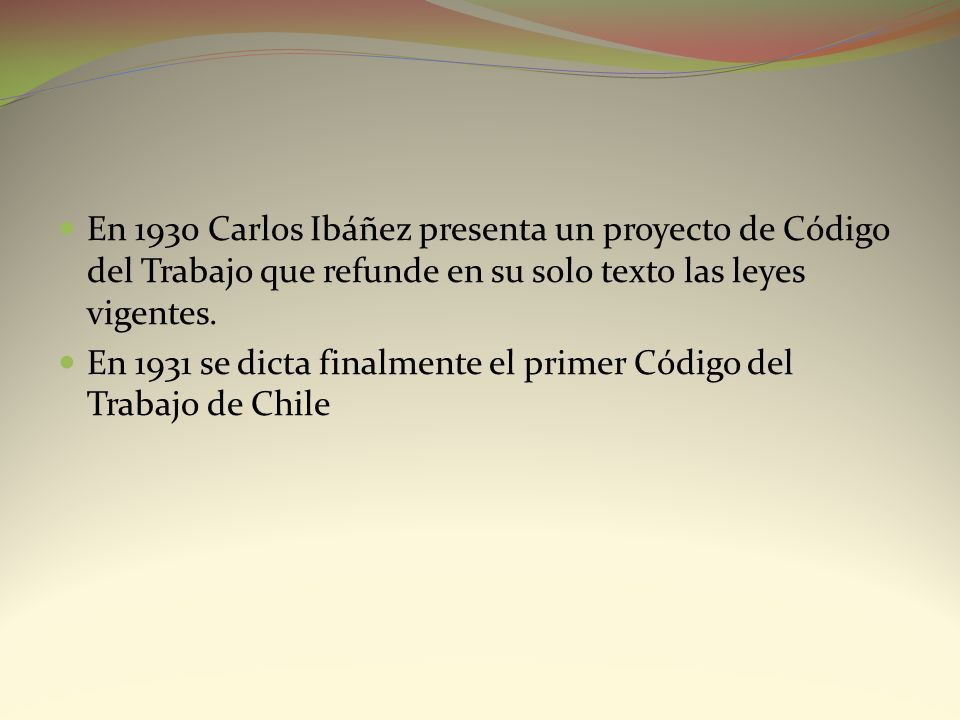 En 1930 Carlos Ibáñez presenta un proyecto de Código del Trabajo que refunde en su solo texto las leyes vigentes. En 1931 se dicta finalmente el prime