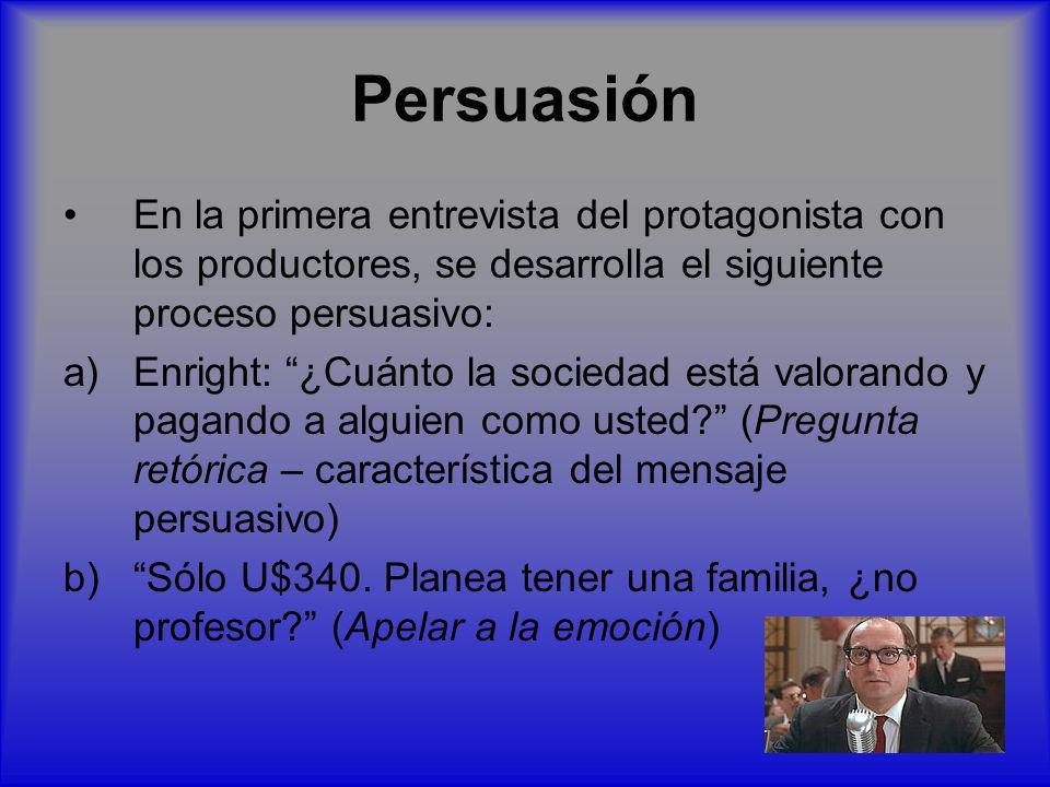 Persuasión En la primera entrevista del protagonista con los productores, se desarrolla el siguiente proceso persuasivo: a)Enright: ¿Cuánto la socieda