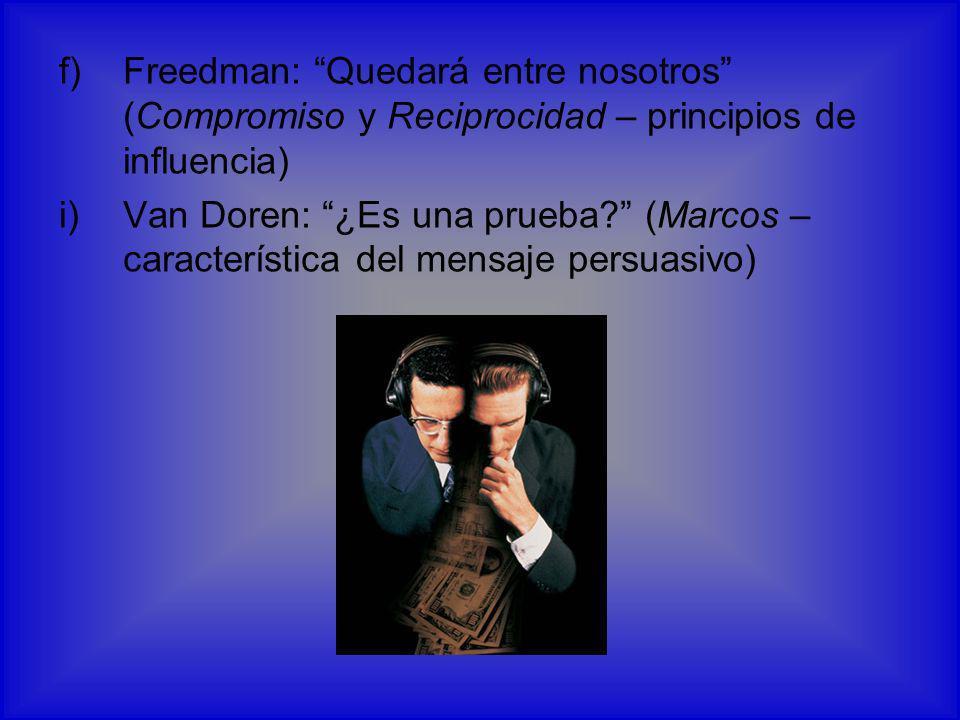 f)Freedman: Quedará entre nosotros (Compromiso y Reciprocidad – principios de influencia) i)Van Doren: ¿Es una prueba? (Marcos – característica del me