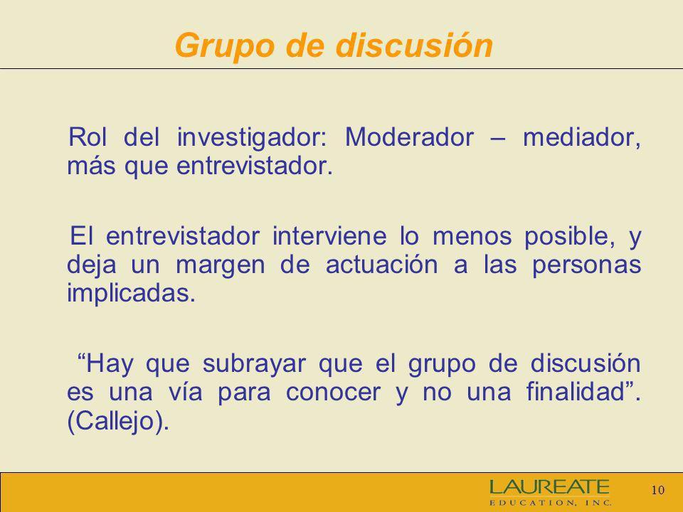 10 Grupo de discusión Rol del investigador: Moderador – mediador, más que entrevistador. El entrevistador interviene lo menos posible, y deja un marge