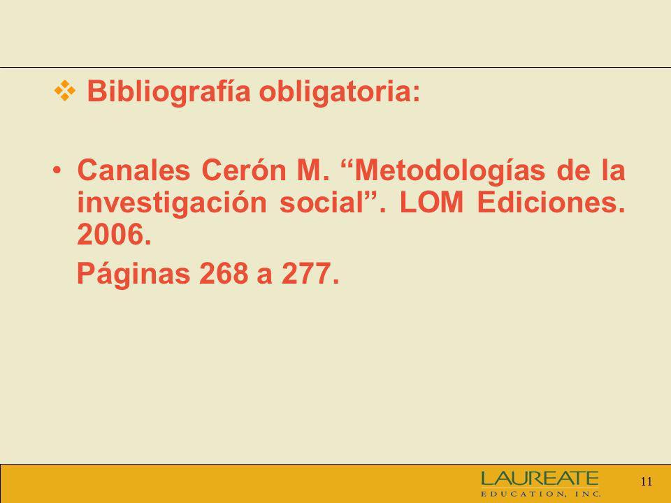 11 Bibliografía obligatoria: Canales Cerón M. Metodologías de la investigación social. LOM Ediciones. 2006. Páginas 268 a 277.