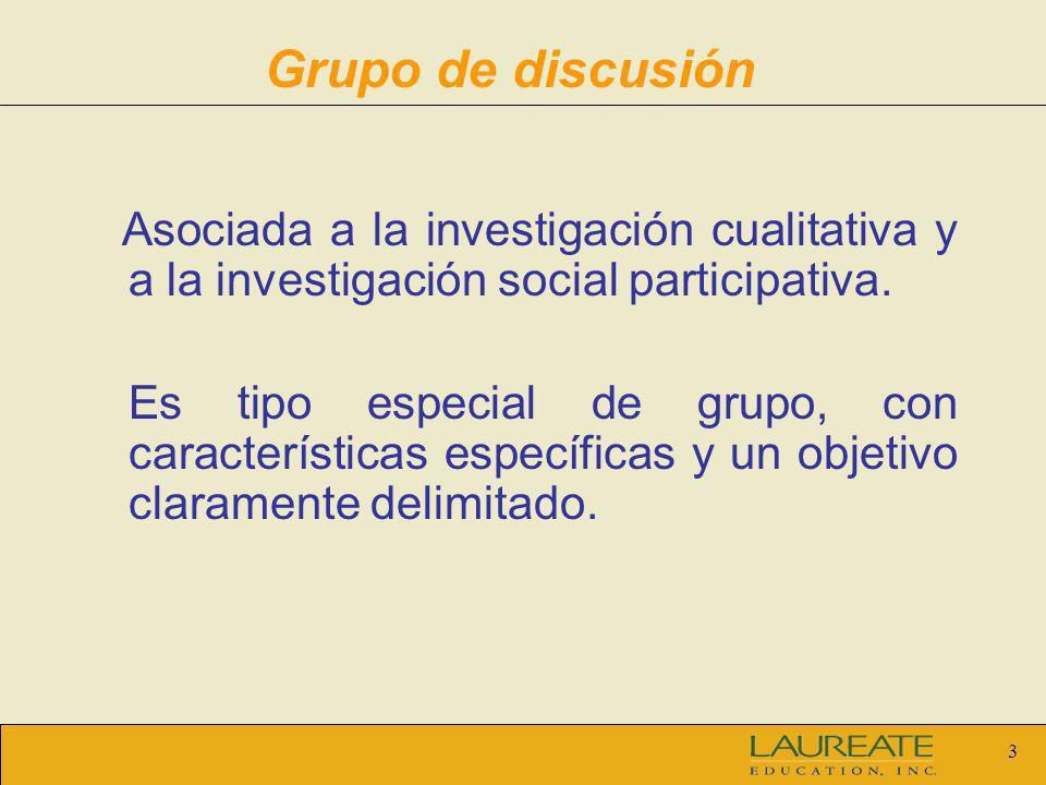 3 Grupo de discusión Asociada a la investigación cualitativa y a la investigación social participativa. Es tipo especial de grupo, con características