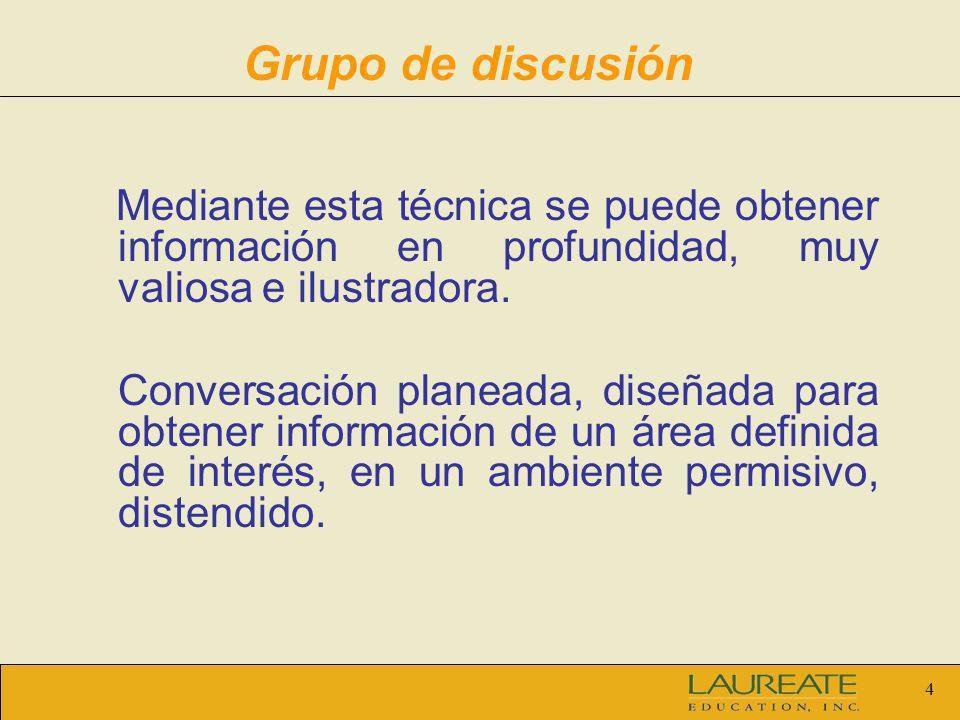 4 Grupo de discusión Mediante esta técnica se puede obtener información en profundidad, muy valiosa e ilustradora. Conversación planeada, diseñada par