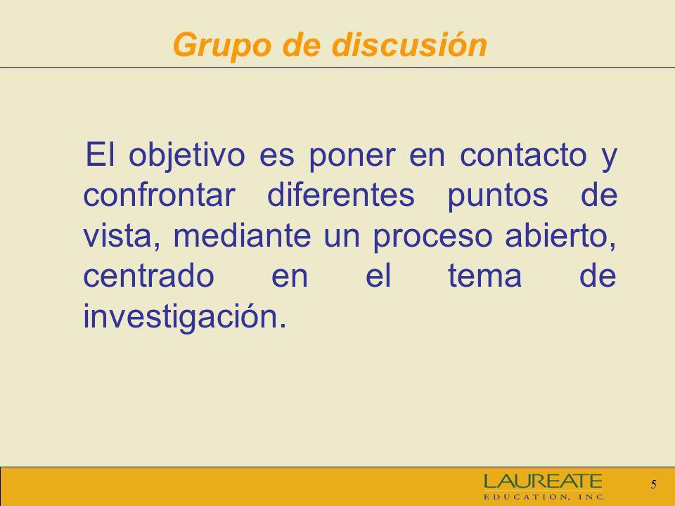 5 Grupo de discusión El objetivo es poner en contacto y confrontar diferentes puntos de vista, mediante un proceso abierto, centrado en el tema de inv