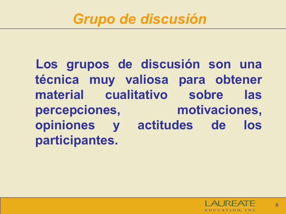 6 Grupo de discusión Los grupos de discusión son una técnica muy valiosa para obtener material cualitativo sobre las percepciones, motivaciones, opini