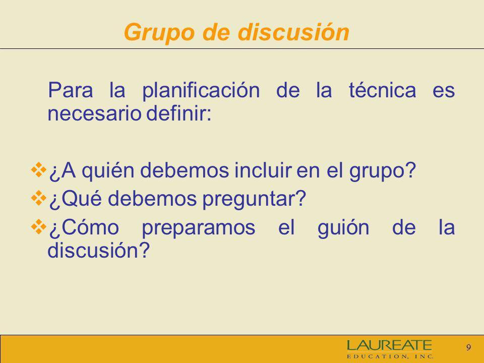 9 Grupo de discusión Para la planificación de la técnica es necesario definir: ¿A quién debemos incluir en el grupo? ¿Qué debemos preguntar? ¿Cómo pre