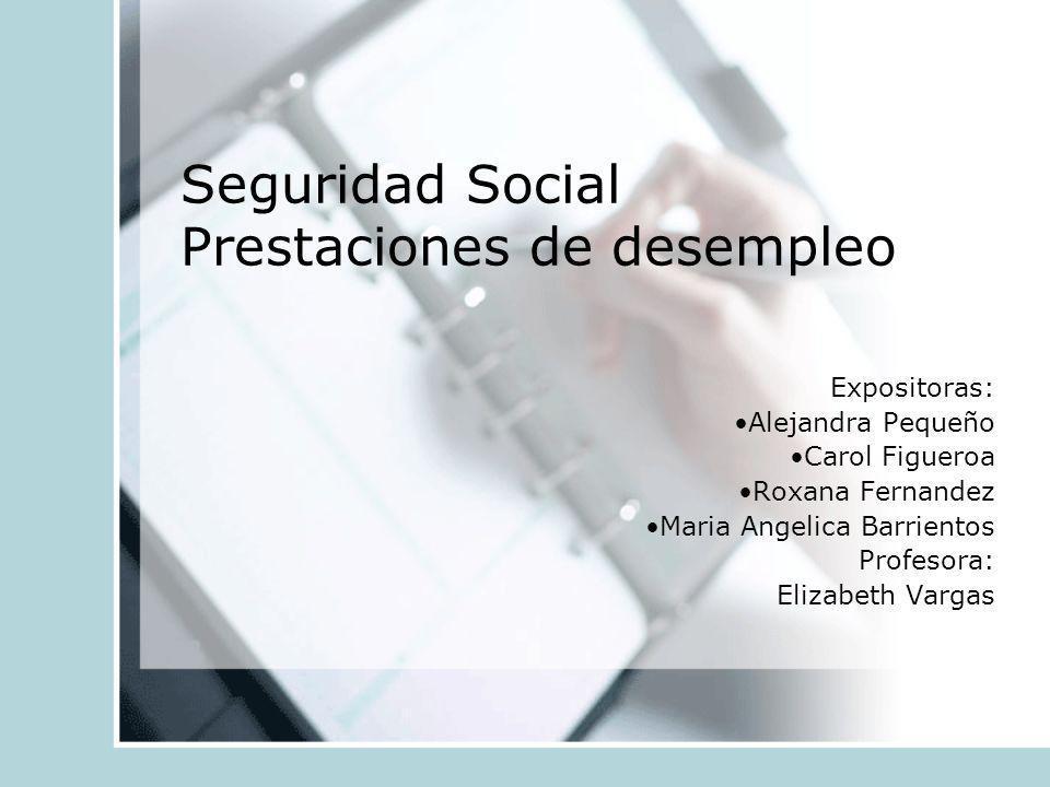 Seguridad Social Prestaciones de desempleo Expositoras: Alejandra Pequeño Carol Figueroa Roxana Fernandez Maria Angelica Barrientos Profesora: Elizabe