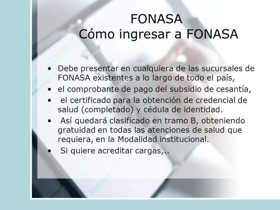 FONASA Cómo ingresar a FONASA Debe presentar en cualquiera de las sucursales de FONASA existentes a lo largo de todo el país, el comprobante de pago d