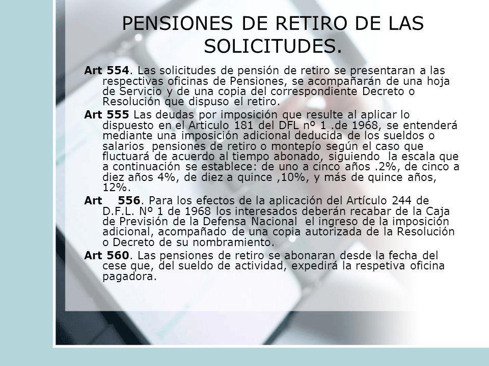 PENSIONES DE RETIRO DE LAS SOLICITUDES. Art 554. Las solicitudes de pensión de retiro se presentaran a las respectivas oficinas de Pensiones, se acomp
