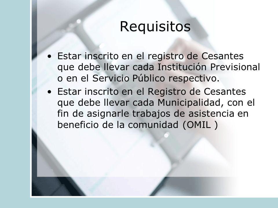 Requisitos Estar inscrito en el registro de Cesantes que debe llevar cada Institución Previsional o en el Servicio Público respectivo. Estar inscrito