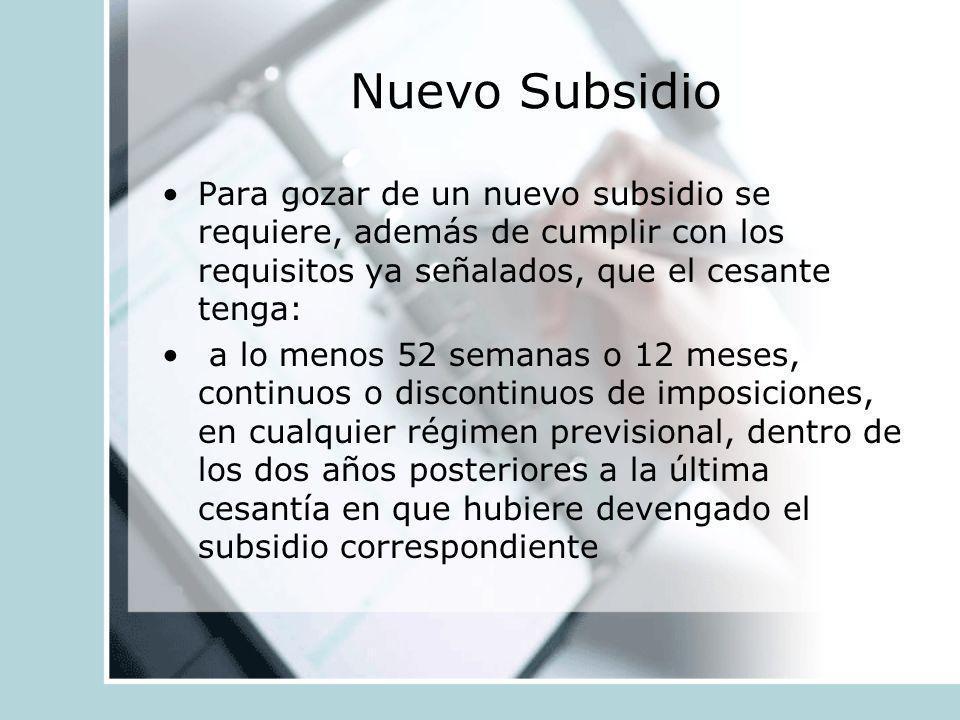 Nuevo Subsidio Para gozar de un nuevo subsidio se requiere, además de cumplir con los requisitos ya señalados, que el cesante tenga: a lo menos 52 sem