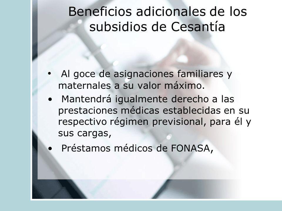Beneficios adicionales de los subsidios de Cesantía Al goce de asignaciones familiares y maternales a su valor máximo. Mantendrá igualmente derecho a