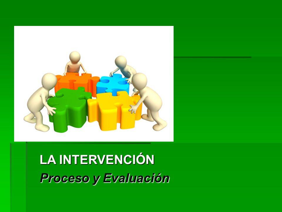 LA INTERVENCIÓN Proceso y Evaluación LA INTERVENCIÓN Proceso y Evaluación
