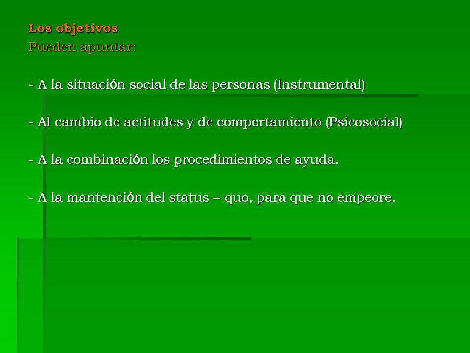 Los objetivos Pueden apuntar: - A la situaci ó n social de las personas (Instrumental) - Al cambio de actitudes y de comportamiento (Psicosocial) - A