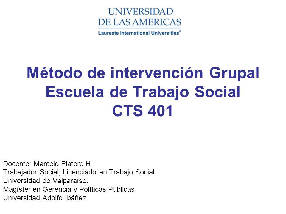 Método de intervención Grupal Escuela de Trabajo Social CTS 401 Docente: Marcelo Platero H. Trabajador Social, Licenciado en Trabajo Social. Universid