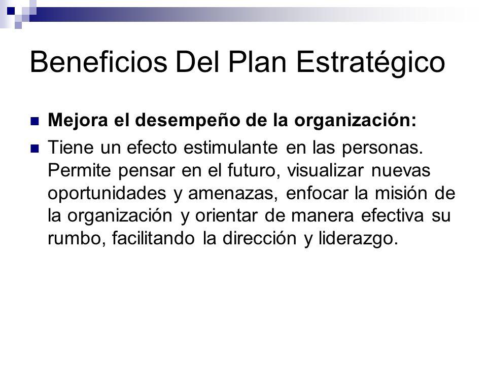 Beneficios Del Plan Estratégico Mejora el desempeño de la organización: Tiene un efecto estimulante en las personas. Permite pensar en el futuro, visu