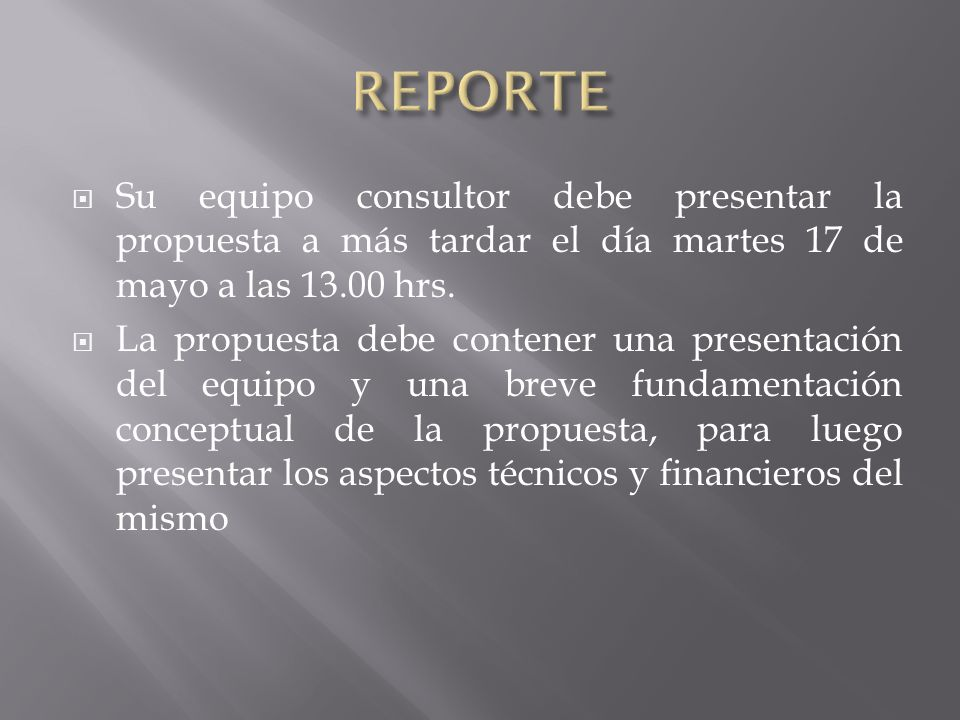 Su equipo consultor debe presentar la propuesta a más tardar el día martes 17 de mayo a las 13.00 hrs. La propuesta debe contener una presentación del