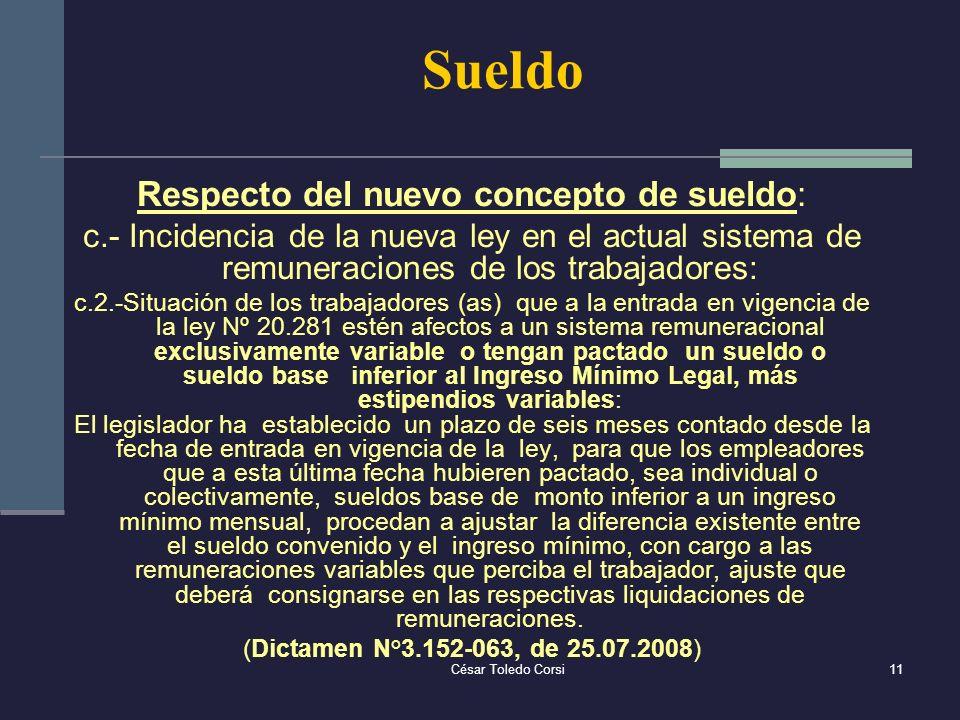 César Toledo Corsi11 Sueldo Respecto del nuevo concepto de sueldo: c.- Incidencia de la nueva ley en el actual sistema de remuneraciones de los trabaj